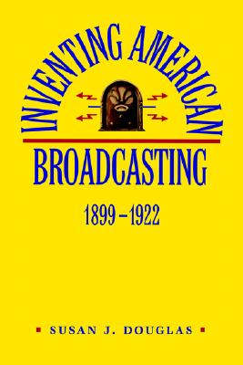 Inventing American Broadcasting 1899-1922 By Douglas, Susan J.
